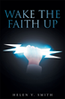 "Author Helen Smith's Newly Released ""Wake the Faith Up"" is a Collection of Scripture-based Essays and Reflections Celebrating the Spiritual Awareness of a Loving God"