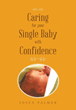 "Author Joyce Palmer's Newly Released ""Caring for Your Single Baby with Confidence"" is a Practical Guide to Preparing for the Arrival of and Caring for a Newborn Baby"