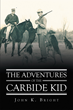 "John K. Bright's New Book ""The Adventures Of The Carbide Kid"" Is An Entertaining And Thrilling Collection Of Stories Detailing The Carbide Kid's Escapades"