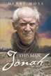 """Author Debbi Moss's Newly Released """"This Man, Jonah"""" is a Potent Story About a Prophet Who Rebels Against God's Wishes but Ultimately Obeys and Fulfills his Destiny"""