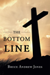 """Author Bruce Andrew Jones's New Book """"The Bottom Line"""" is Both a Memoir and a How-to Book for Young People Offering Advice on How to Avoid Major Pitfalls in Life."""