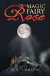 "A.E. Fortin's New Book ""The Magic Fairy Rose"" Is a Dramatic and Thrilling Story of Family, Love, Fate and Bravery"