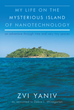"""Author Zvi Yaniv's new book """"My Life on the Mysterious Island of Nanotechnology"""" is the memoir of a brilliant pioneer in Flat Panel Displays and Molecular Engineering."""