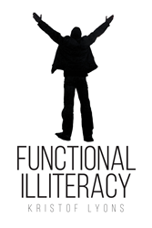 "Author Kristof Lyons's New Book ""Functional Illiteracy"" is a Dystopian Tale of Hypocrisy, Hatred and Indignation and their Corrosive Effects on Society"