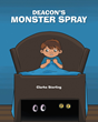 "Author Clarke Sterling's New Book ""Deacon's Monster Spray"" Is a Charming Children's Tale Offering an Unexpected Solution to the Fear of Monsters at Bedtime"