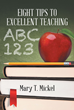 "Author Mary T. Mickel's New Book ""Eight Tips to Excellent Teaching"" Is an Inspiring Work Written for Educators and Those Who May Be Considering a Career as a Teacher"