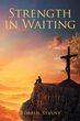 "Author Robbin Stasny's newly released ""Strength in Waiting"" is an inspirational book encouraging those going through trials and tribulations to keep faith in God."