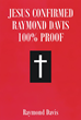 "Author Raymond Davis' Newly Released ""Jesus Confirmed Raymond Davis 100% Proof"" Recounts the Author's Divine Encounter, which Reaffirmed his Faith"