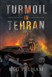 "Author Reg Pelham's New Book ""Turmoil in Tehran"" Is a Tale of International Intrigue as an Unlikely Alliance Forms to Save Americans from a Hostage Crisis in Iran"