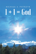 "Author Michael Pietrzyk's Newly Released ""1 + 1 = God"" Testifies to the Existence and Presence of God in the Lives of all His Children"