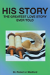 "Author Robert Medford's Newly Released ""His Story: The Greatest Love Story Ever Told"" is a Thorough, Scripture-Based History of Christianity From Genesis to the Present"