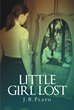 "J. B. Plato's Newly Released ""Little Girl Lost"" is a Harrowing Tale of Personal Tragedy and Recovery through Faith and Forgiveness"