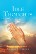 "Author Shelby J Nelson's Newly Released ""Idle Thoughts"" Shares the Inspiration and Encouragement the Author Derived from the Lord and Savior"