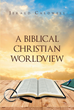"Author Jerald Caldwell's Newly Released ""A Biblical Christian Worldview"" Cultivates the Christian Intellect by Inspiring Readers to Reflect on Key Biblical Topics"