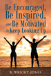 "Author B. Wright-Jones' Newly Released ""Be Encouraged, Be Inspired, and Be Motivated to Keep Looking Up"" Reveals to Readers Their Purpose in the Eyes of God"