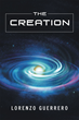 "Author Lorenzo Guerrero's New Book ""The Creation"" Is A Synthesis Of All Available Scientific Information Aimed At Understanding The History Of Earth And The Universe"