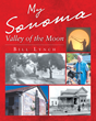 "Author Bill Lynch's New Book ""My Sonoma - Valley Of The Moon"" Is An Inside Look At The History Rich Valley Of The Moon, Birthplace Of The California Wine Industry"