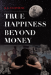 "Author R.E. Stephens's new book ""True Happiness Beyond Money"" is a Modern Fable Depicting A Man Who Seems To Have It All- Until He Loses The One Thing Money Cannot Buy"