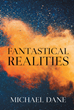 "Author Michael Dane's new book ""Fantastical Realities"" is a Fast-Paced Fantasy Merging Magic And Science In A Quest To Prevent A Cataclysmic War"