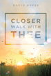 """Author David Kepes's New Book """"Closer Walk With Thee"""" Is a Candid and Thoughtful Memoir of Life Before, During, and After Two Vastly Different Near-Death Experiences."""