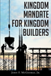"Author John F. McGeorge, Jr.'s Newly Released ""Kingdom Mandate for Kingdom Builders"" is a Revelation into the Kingdom Jesus Christ Willed His followers to Build"
