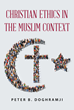"""Peter B. Doghramji's new book """"Christian Ethics in the Muslim Context"""" is a timely dissertation tackling the hard questions regarding Christianity in Muslim countries."""