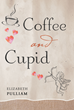 "Elizabeth Pulliam's New Book ""Coffee And Cupid"" Is A Vivid And Heartwarming Journey Into A Timeless Love"