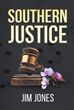 "Jim Jones' New Book ""Southern Justice"" is a Historic Thriller that Delves into the Mayhem and Enigma of Murder and Justice"