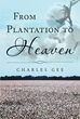 "Charles Gee's New Book ""From Plantation To Heaven"" Tells Of A Family's Hardships During Times Of Slavery As Well As Their Endeavor To Break Free Of The Post-Slavery Era"