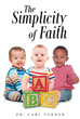 "Author Dr. Carl Turner's Newly Released ""The Simplicity Of Faith"" Is An Overview Of Faith And Its Inherent Values And How To Properly Honor God"