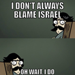"Comic of a man saying ""I don't always blame Israel"" in the first panel and, ""Oh wait, I do"" in the second panel."