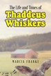 "Marcia Franke's New Book ""The Life and Times of Thaddeus Whiskers"" Is an Enlightening and Philosophical Journey into the Beliefs and Personas of Life and Death"