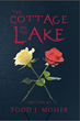 "Todd J. Mosier's New Book ""The Cottage on the Lake"" Is a Chilling Novel of Compassion and Recovery from Horror"
