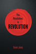 "Author Xavier Jones's New Book ""The Resolution Is Revolution"" is a Collection of Passionate Essays, Poetry, and Prose Agitating for Movement Toward a Universal Utopia."