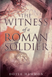 "Author Doyle Hammon 's Newly Released ""The Witness of a Roman Soldier"" is A Different Take of the Resurrection of Jesus As Told by the Romans that Guarded his Tomb"