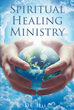 "Author DE Hill's Newly Released ""Spiritual Healing Ministry"" is a Workbook and Guide for Any Who May Possess the Gift of Healing and Wish to Develop it in God's Service"