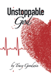 "Author Tracy Goodwin's Newly Released ""Unstoppable God"" Is A Tender Autobiography About One Woman's Journey Through Illness, Death, And Eventually, Miraculous Healing"
