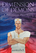 "Author Nomolos' Newly Released ""Dimension Of Demons; A Political Prophecy"" Is An Apocalyptic Political Thriller That Will Force Readers To Face The Ultimate Question"