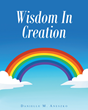 """Author Danielle M. Aneszko's Newly Released """"Wisdom In Creation"""" Is An Inspirational Story Of God's Perfect Design And Infinite Wisdom"""