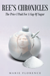 """Author Marie Florence's Newly Released """"Ree's Chronicles: The Price I Paid For A Cup Of Sugar"""" A Gripping Story Of Tragic Life Events And Learning To Surrender To God"""