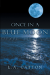 "L.A. Catton's New Book ""Once In A Blue Moon"" Is A Passionate Tale Of A Woman's Self-Discovery Brought About By Awakening New Experiences After Reminiscing The Past"