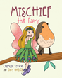 "Carolyn Stevens & Judy Garver's Book ""Mischief, the Fairy"" is a Heartwarming Children's Tale Depicting a Fairy's Adventures as She Discovers and Befriends a Lonely Child"