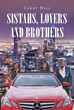 "Larry Hill's New Book ""Sistahs, Lovers, And Brothers"" Is A Gripping Romantic Thriller On Family Members Finding Success, Love, And Happiness In The Streets Of Chicago"