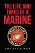 "Carolyn Kissinger's New Book ""The Life And Times Of A Marine"" Is An Inspiring Account On Reminiscing The Eventful Life Experiences Of A Marine As Told By His Loving Wife"