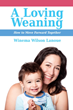 New book from Praeclarus Press, A Loving Weaning: How to Move Forward Together, gives mothers guidance on how to gently stop breastfeeding when the time comes