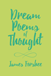 """James Forshee's New Book """"Dream Poems of Thought"""" Encompasses the Human Condition, Exploring Emotions, Family, Love, Religion, Holidays, and Dreams"""