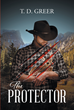 "T. D. Greer's Newly Released ""The Protector"" Is an Inspirational Tale of the Summer JD Williams Turns Fourteen and Faces a Challenging Journey That Will Shape His Future"