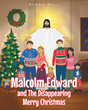 "Diana Hill's Newly Released ""Malcolm Edward and The Disappearing Merry Christmas"" Is a Wholesome Children's Book About a Boy Who Learns What Christmas Is Truly About"