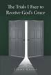 "Jimmy Green's Newly Released ""The Trials I Face to Receive God's Grace"" is an Inspirational Journal to Prove That Jesus Has a Place in All Hearts"
