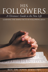"Author Rev. Dr. John Simmons' Newly Released ""His Followers"" Is A Valuable Guide To Enhance Spiritual Growth, Understand Christian Life, And Increase Devotion To God"